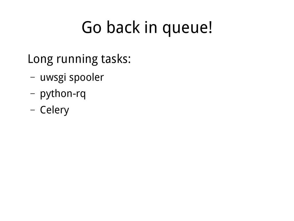 Go back in queue! Long running tasks: – uwsgi s...
