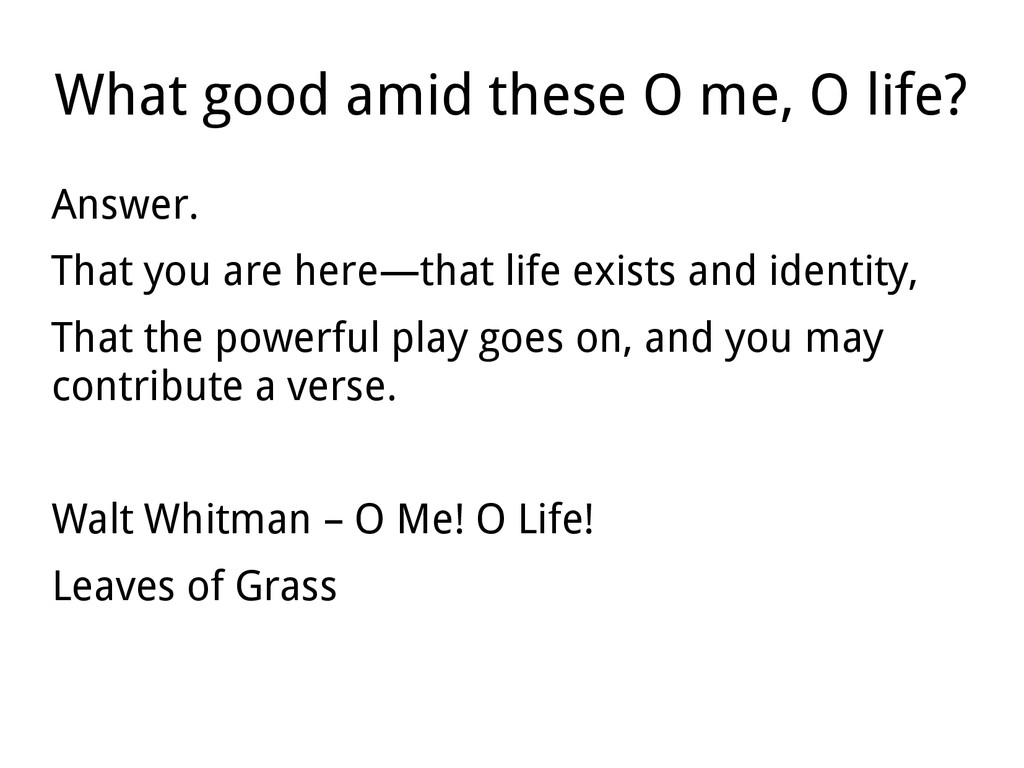 What good amid these O me, O life? Answer. That...