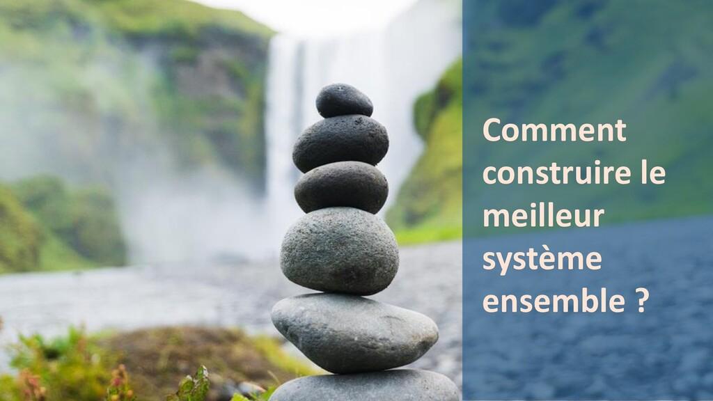 Comment construire le meilleur système ensemble...