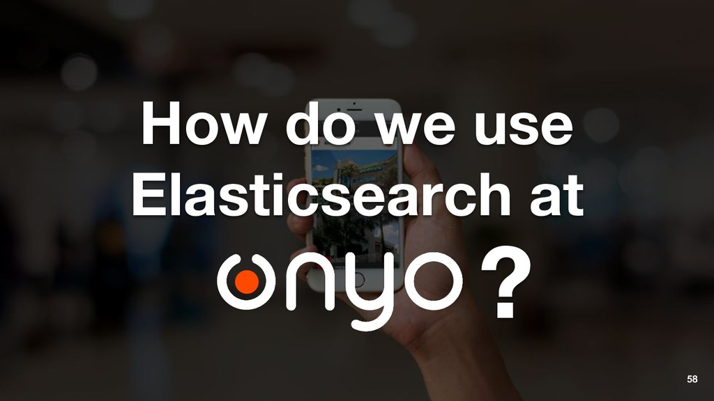 58 How do we use Elasticsearch at ?