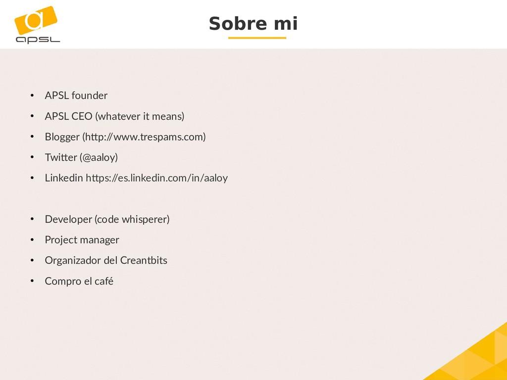 Sobre mi ● APSL founder ● APSL CEO (whatever it...