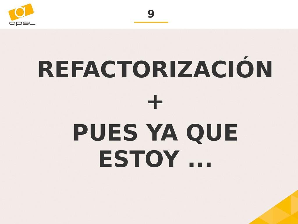 9 REFACTORIZACIÓN + PUES YA QUE ESTOY ...