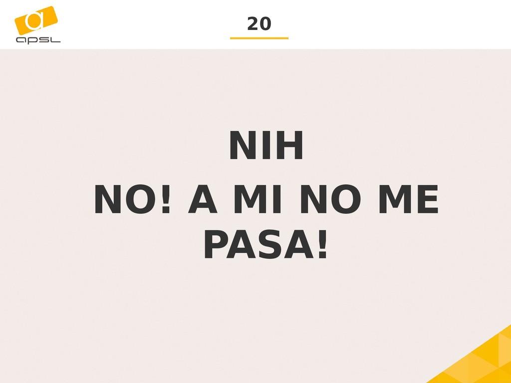 20 NIH NO! A MI NO ME PASA!