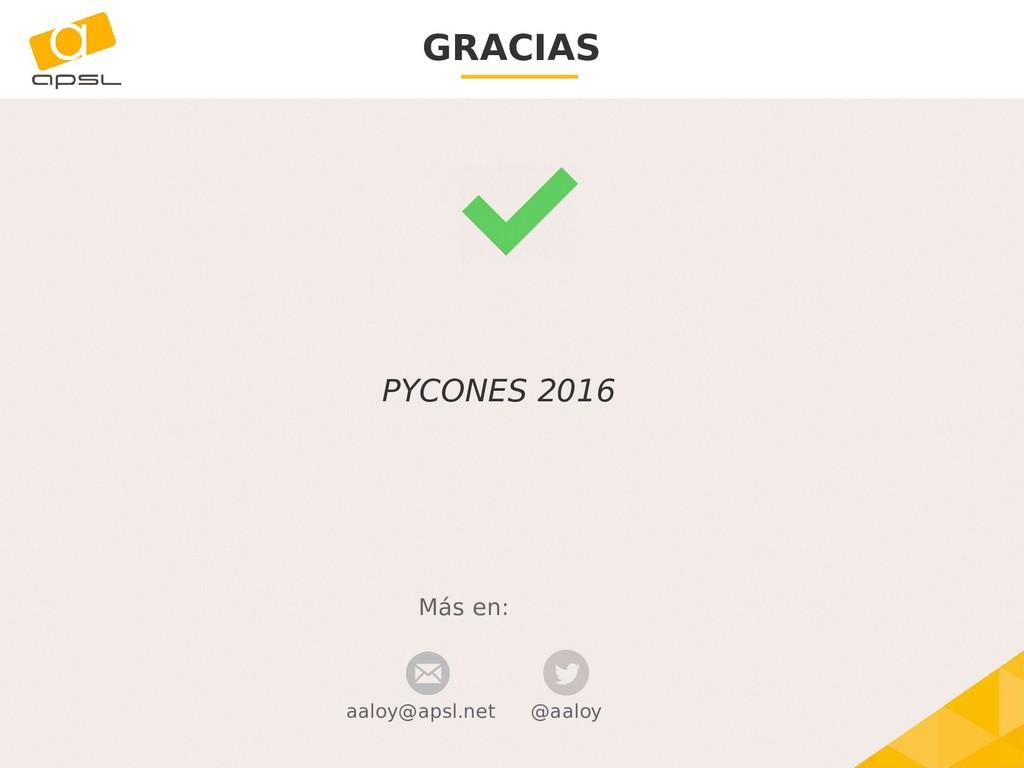 GRACIAS Más en: @aaloy PYCONES 2016 aaloy@apsl....