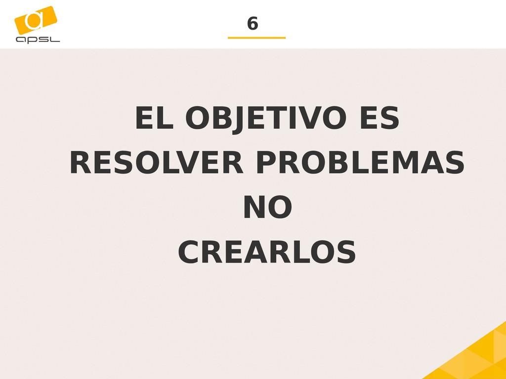 6 EL OBJETIVO ES RESOLVER PROBLEMAS NO CREARLOS