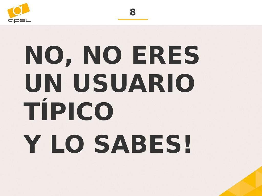 8 NO, NO ERES UN USUARIO TÍPICO Y LO SABES!
