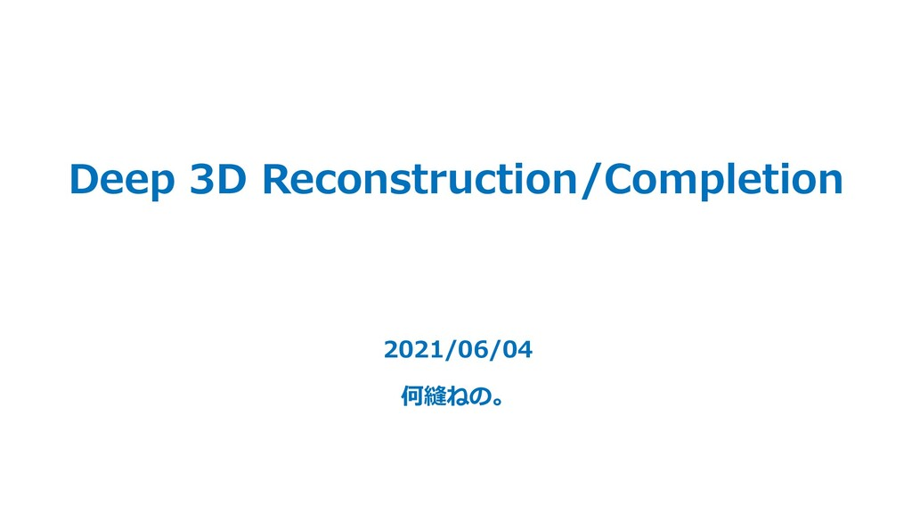 Deep 3D Reconstruction/Completion 2021/06/04 何縫...