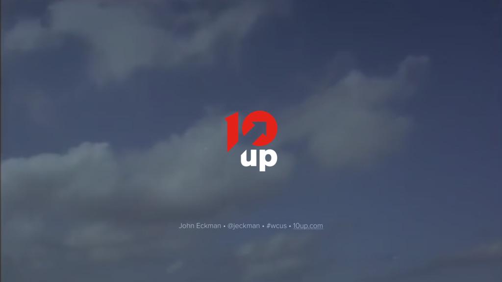 John Eckman • @jeckman • #wcus • 10up.com