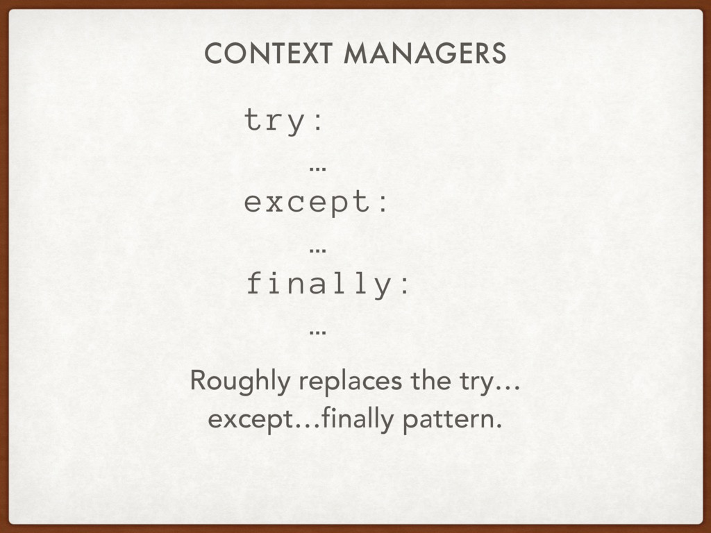 try: … except: … finally: … CONTEXT MANAGERS Ro...
