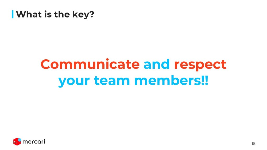 18 What is the key? Communicate and respect you...