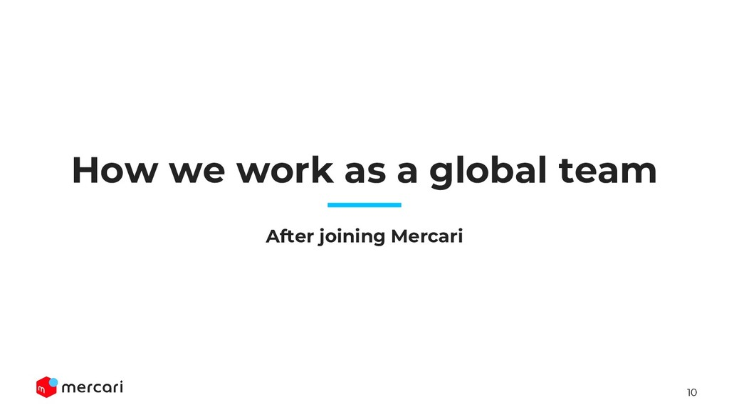 10 How we work as a global team After joining M...