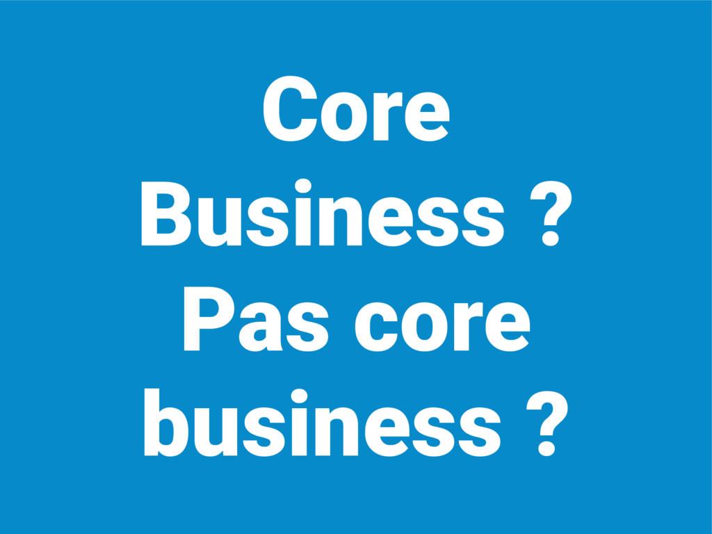 Core Business ? Pas core business ?
