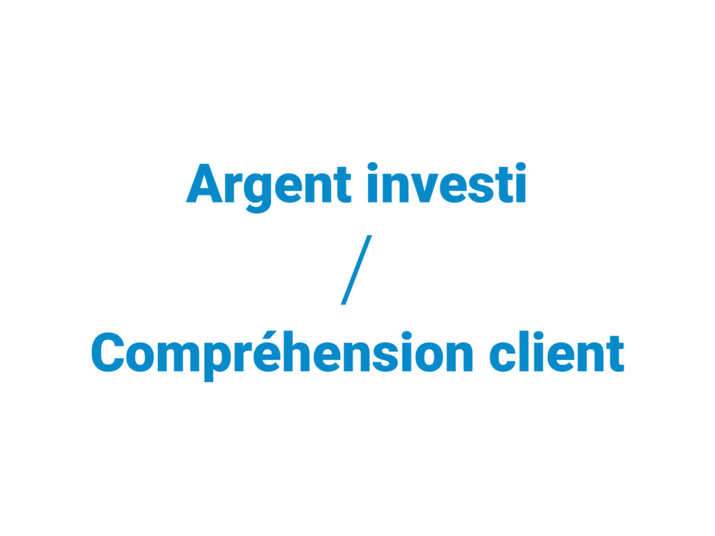 Argent investi / Compréhension client