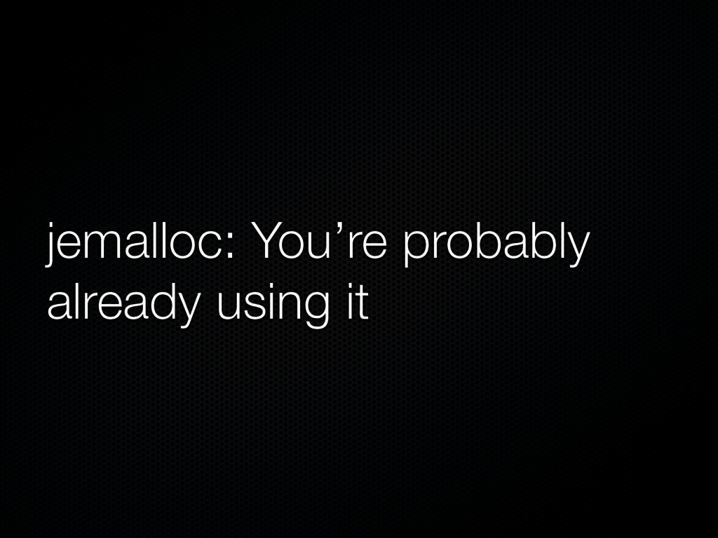 jemalloc: You're probably already using it