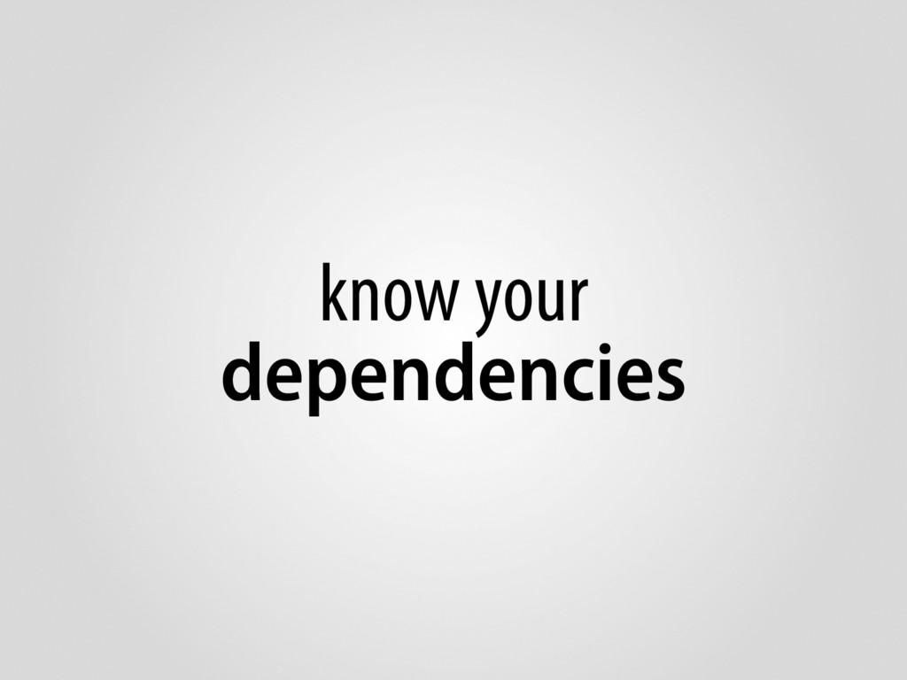 know your dependencies