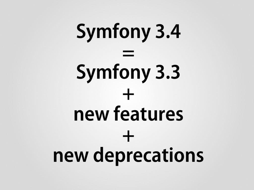 Symfony 3.4 = Symfony 3.3 + new features + new ...