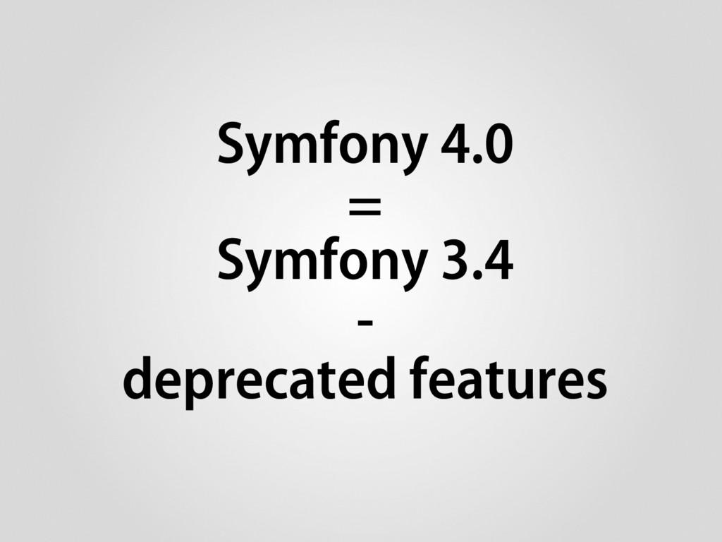 Symfony 4.0 = Symfony 3.4 - deprecated features