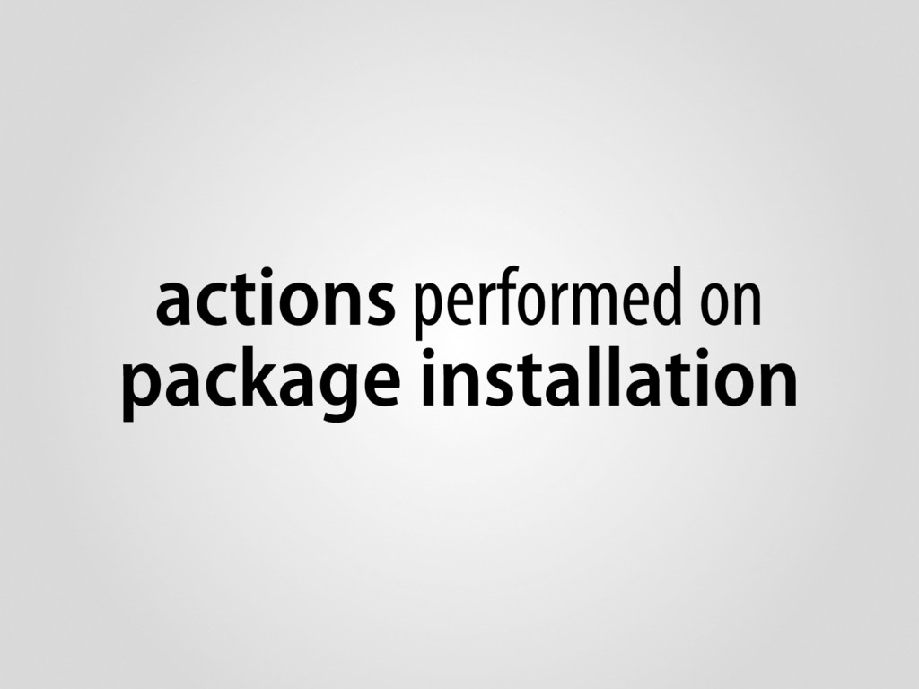 actions performed on package installation