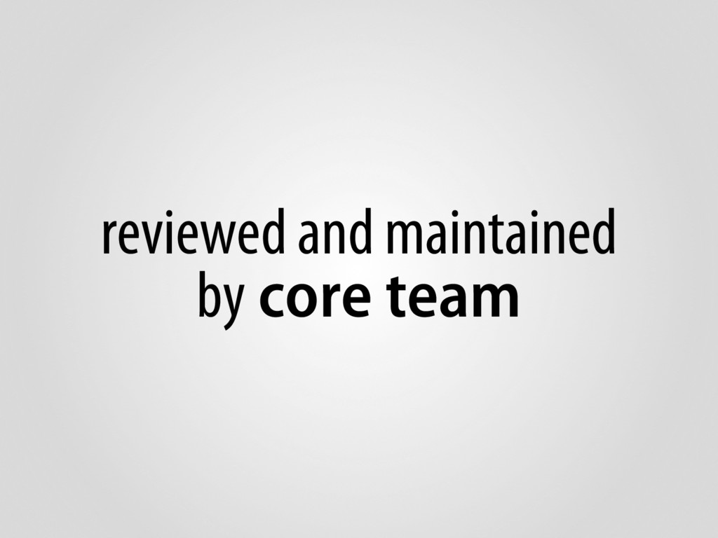 reviewed and maintained by core team