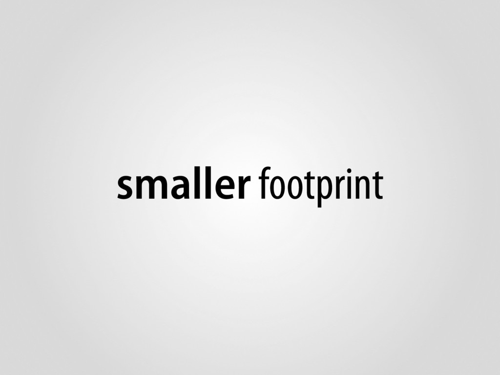 smaller footprint