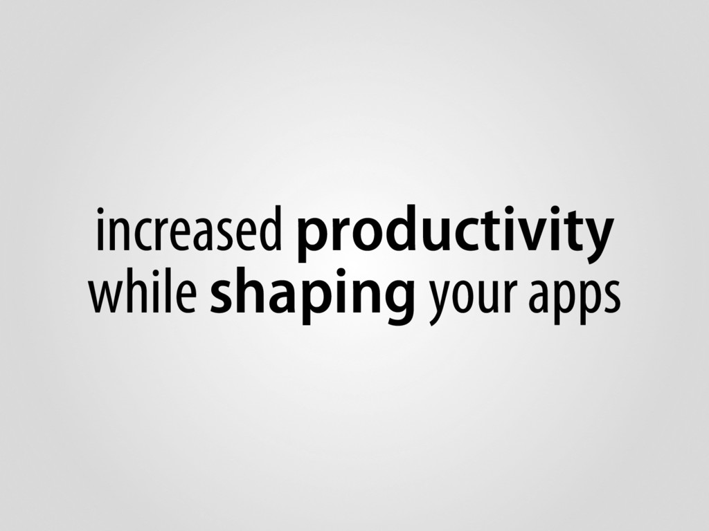 increased productivity while shaping your apps