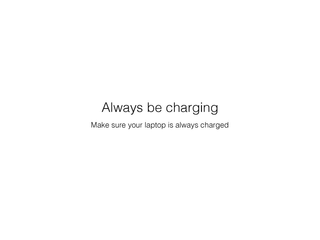 Make sure your laptop is always charged Always ...