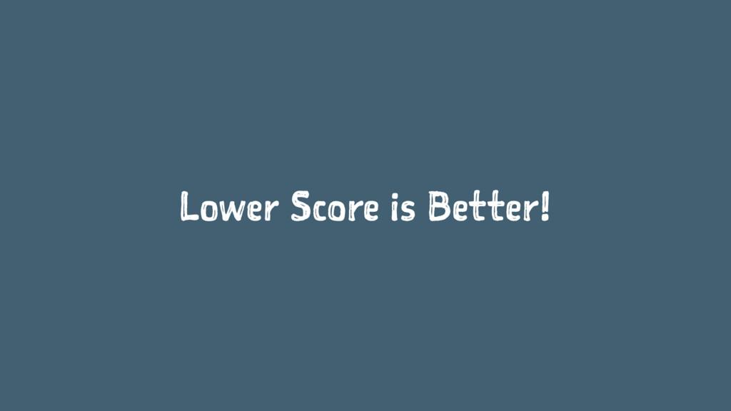 Lower Score is Better!
