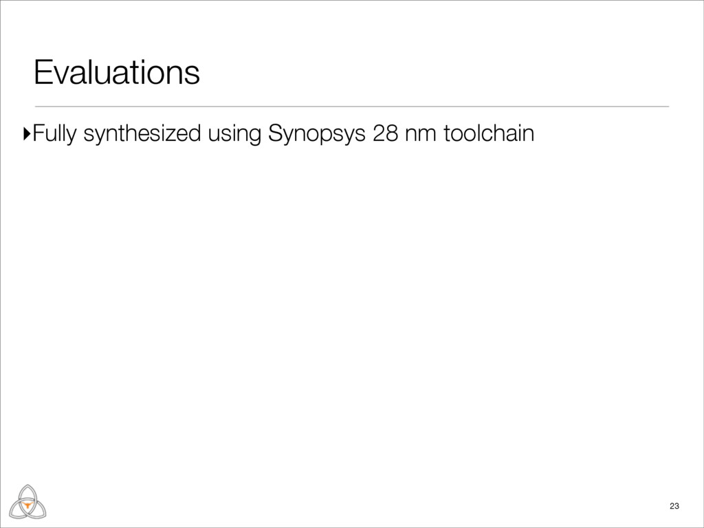 Evaluations 23 ▸Fully synthesized using Synopsy...