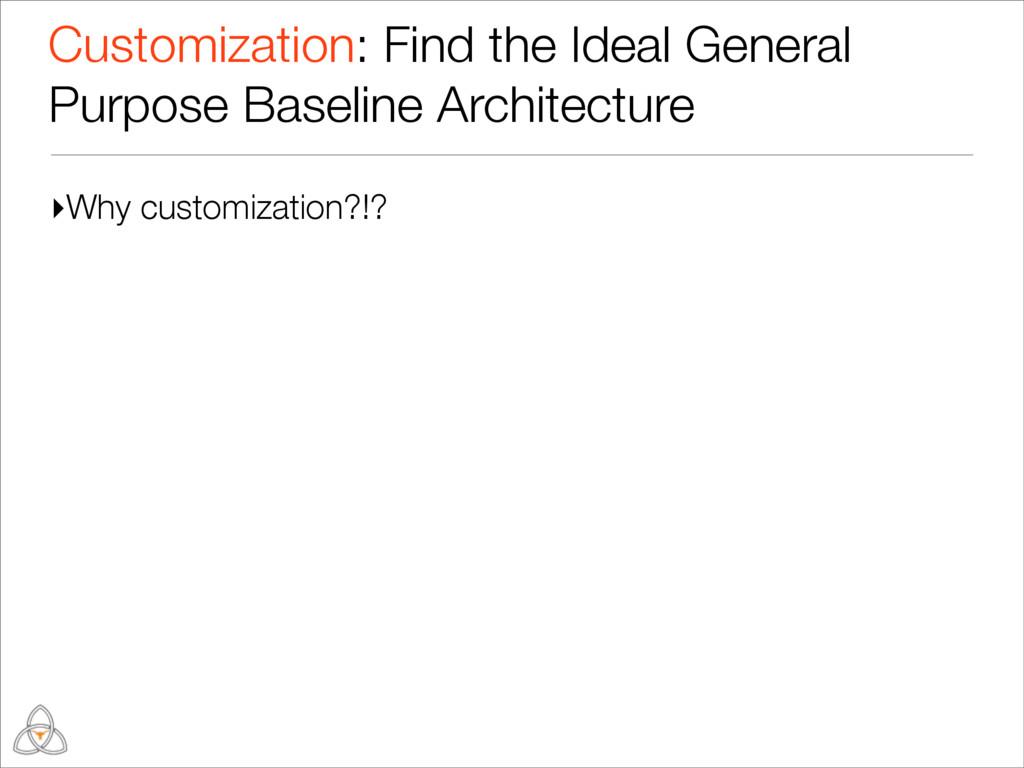 ▸Why customization?!? Customization: Find the I...