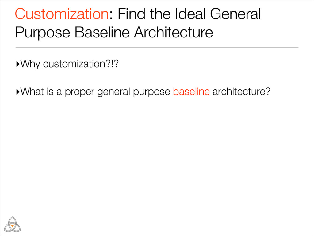 ▸Why customization?!? ▸What is a proper general...