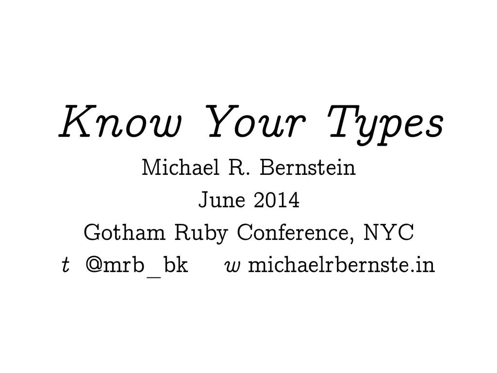 Know Your Types Michael R. Bernstein June 2014 ...