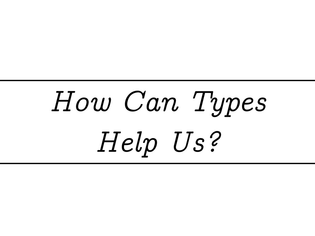 How Can Types Help Us?