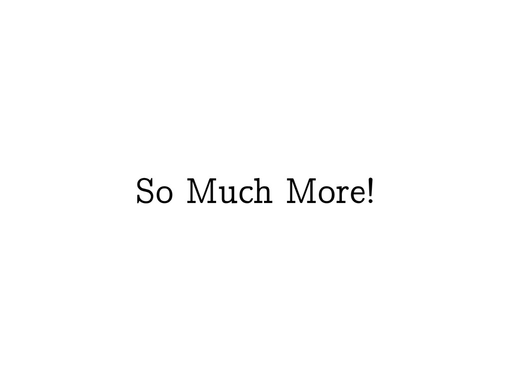So Much More!