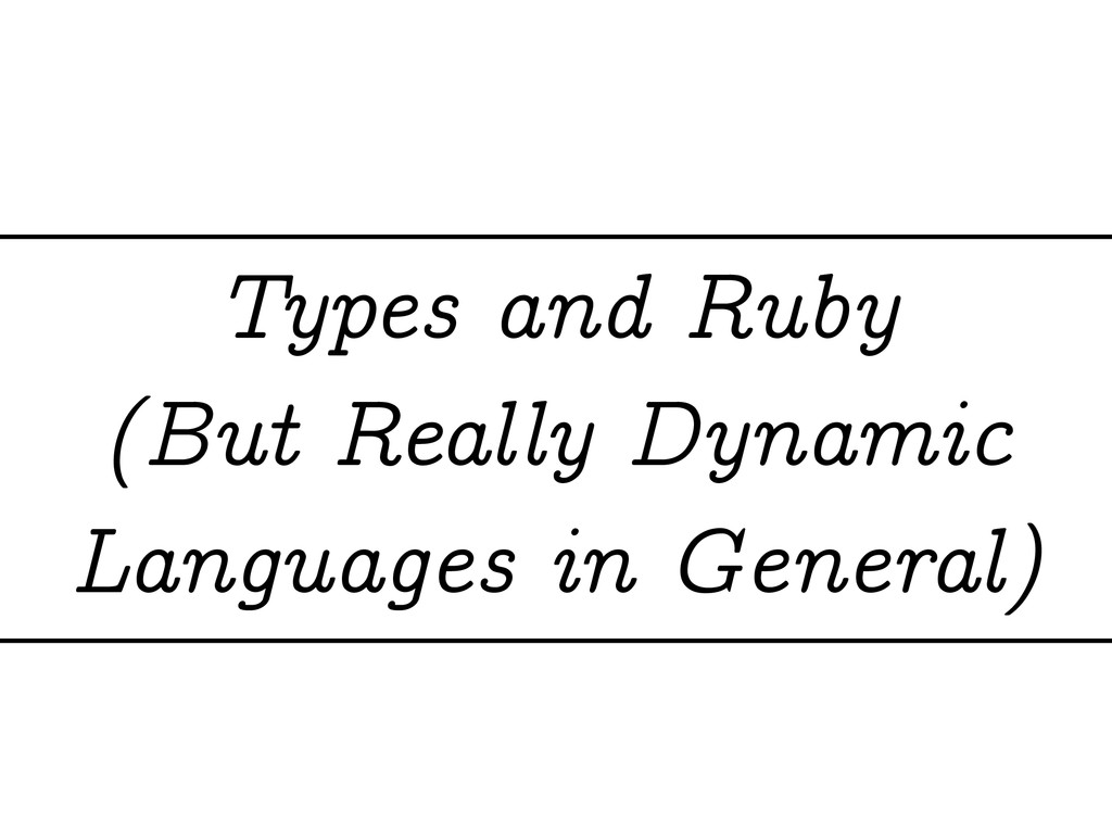 Types and Ruby (But Really Dynamic Languages in...