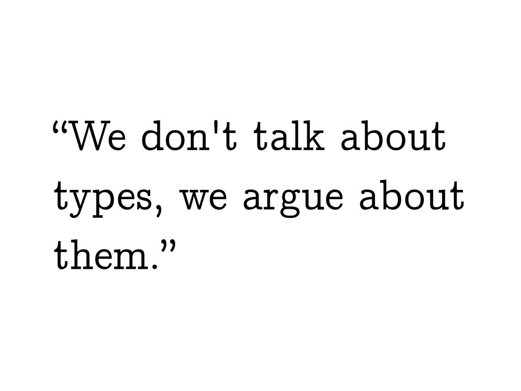 """We don't talk about types, we argue about them..."