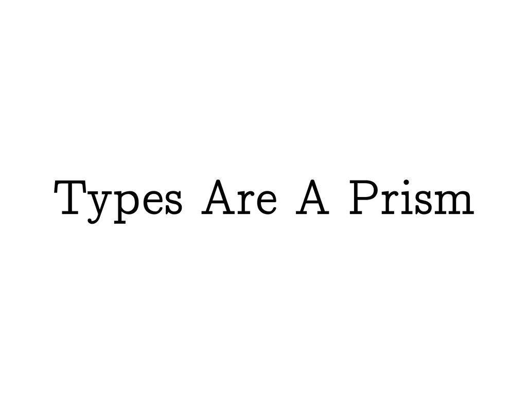 Types Are A Prism