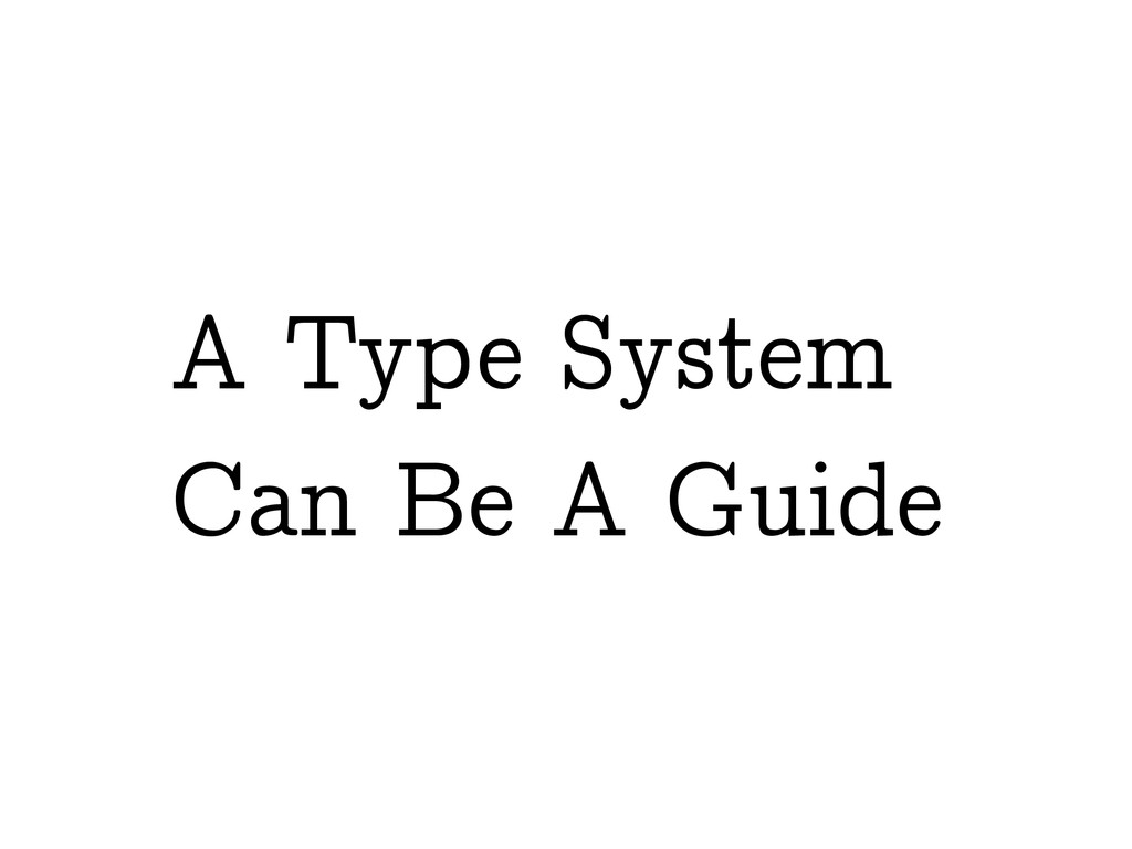 A Type System Can Be A Guide