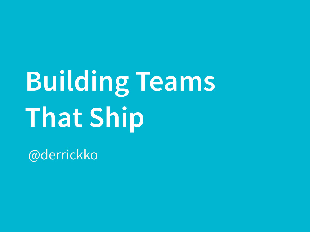 Building Teams That Ship @derrickko