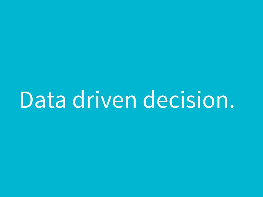 Data driven decision.