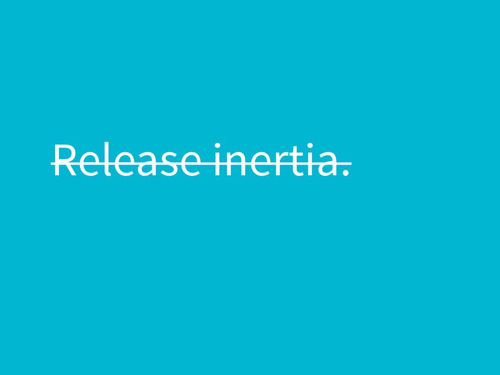 Release inertia.