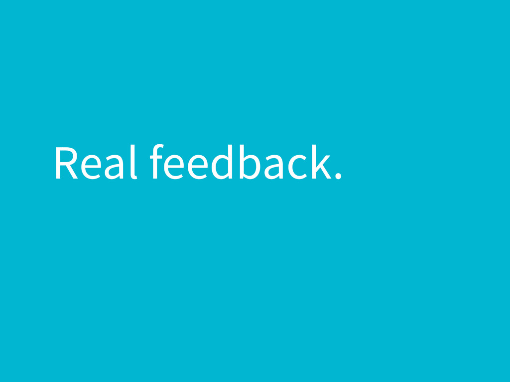 Real feedback.