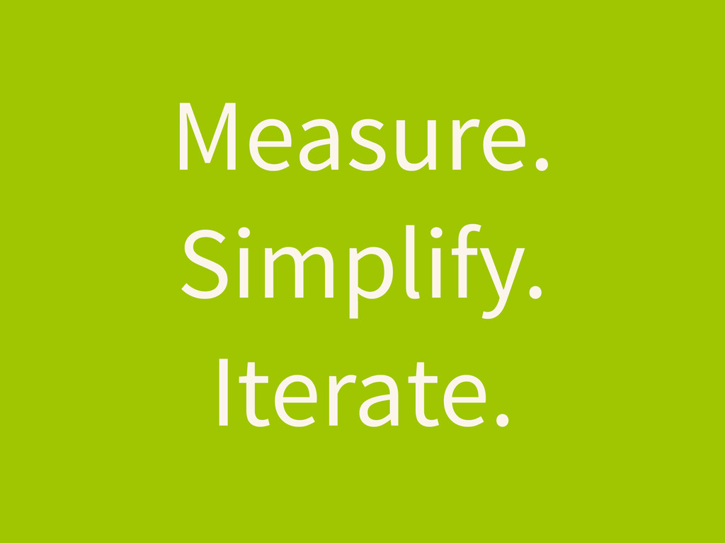Measure. Simplify. Iterate.