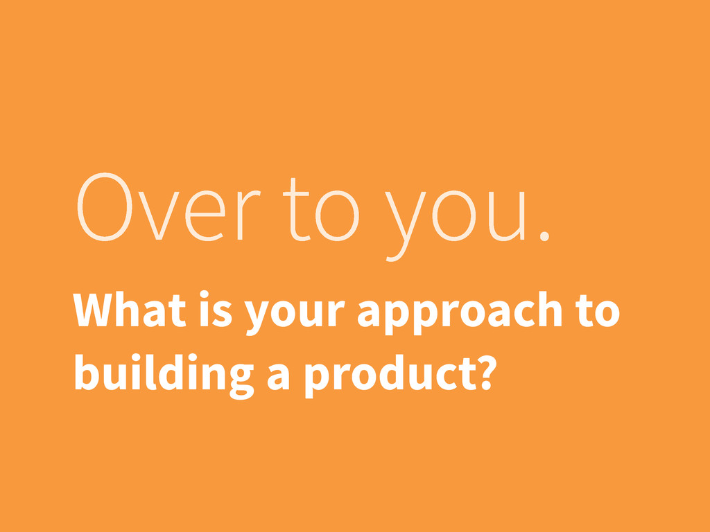 Over to you. What is your approach to building ...