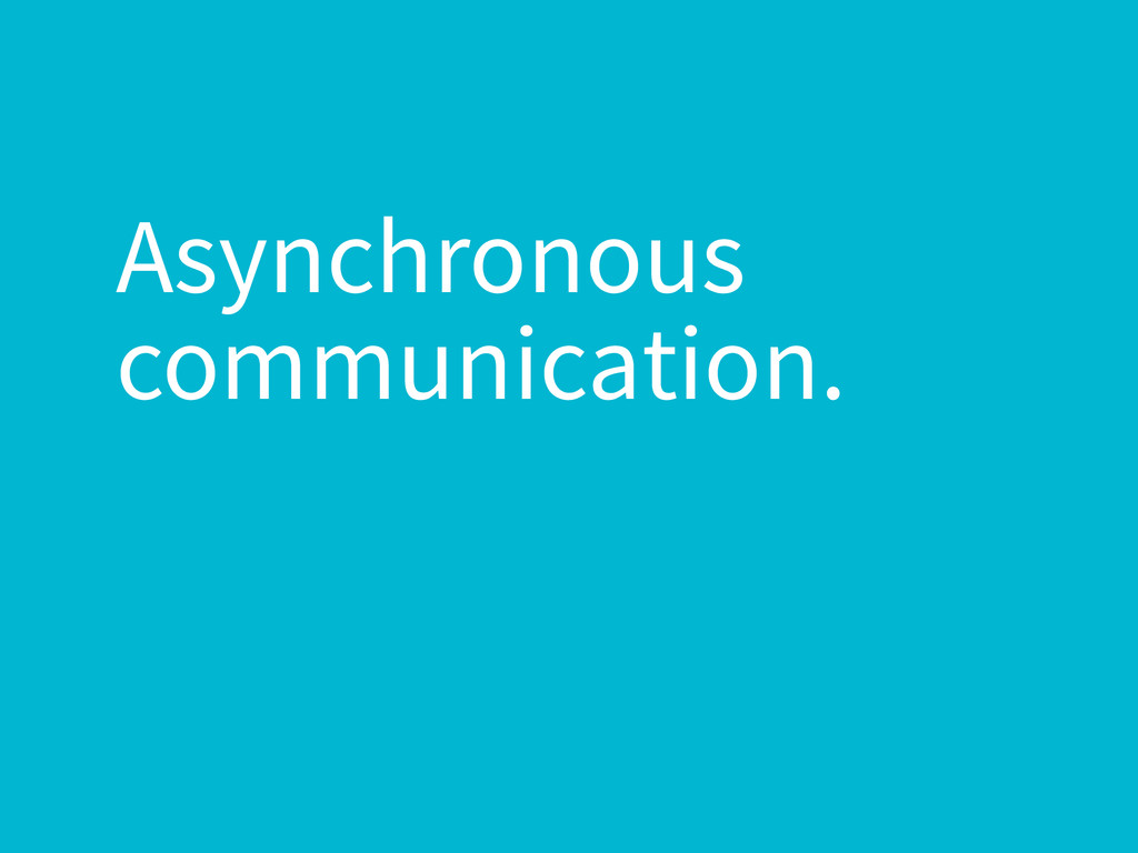 Asynchronous communication.