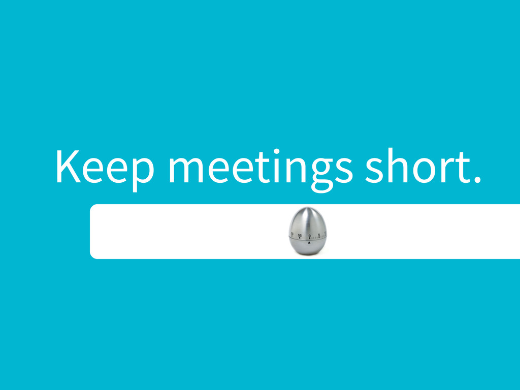 Keep meetings short.