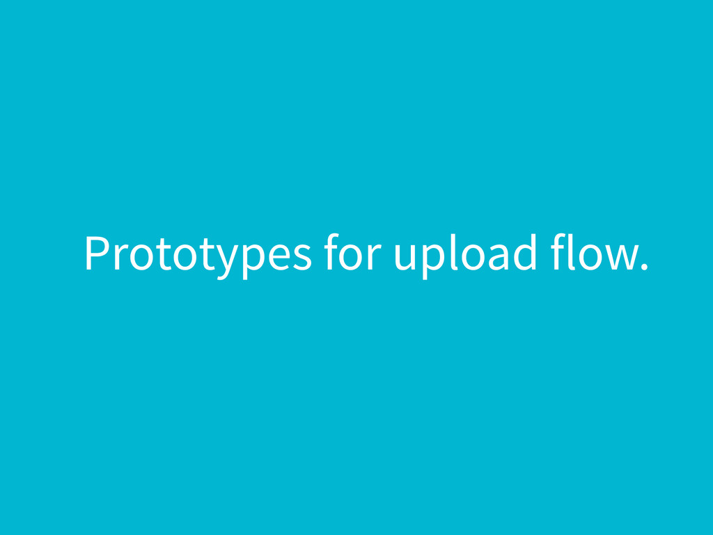 Prototypes for upload flow.