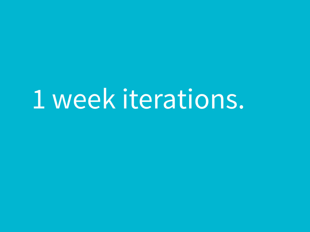 1 week iterations.