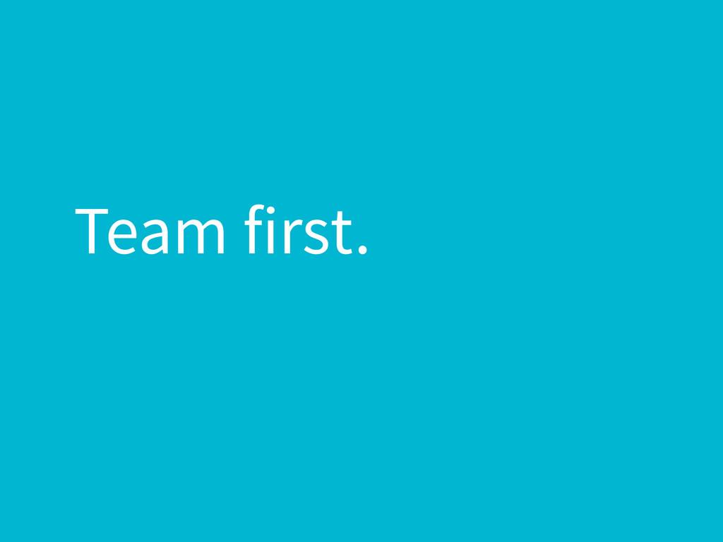 Team first.