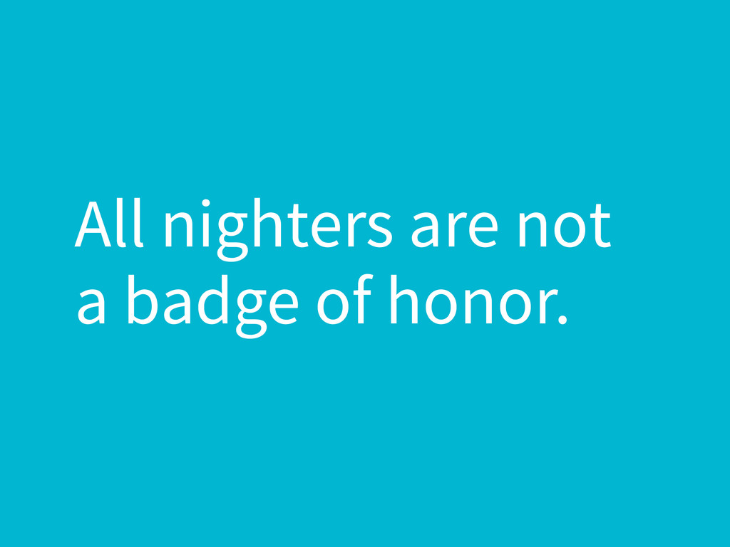 All nighters are not a badge of honor.