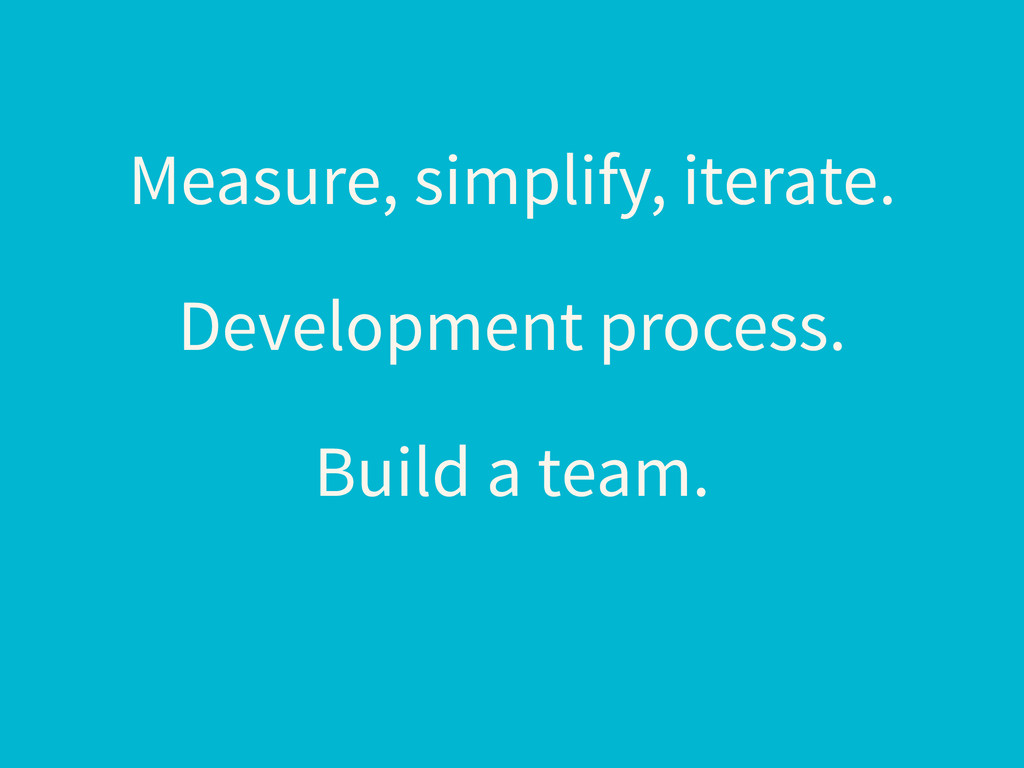 Measure, simplify, iterate. Development process...
